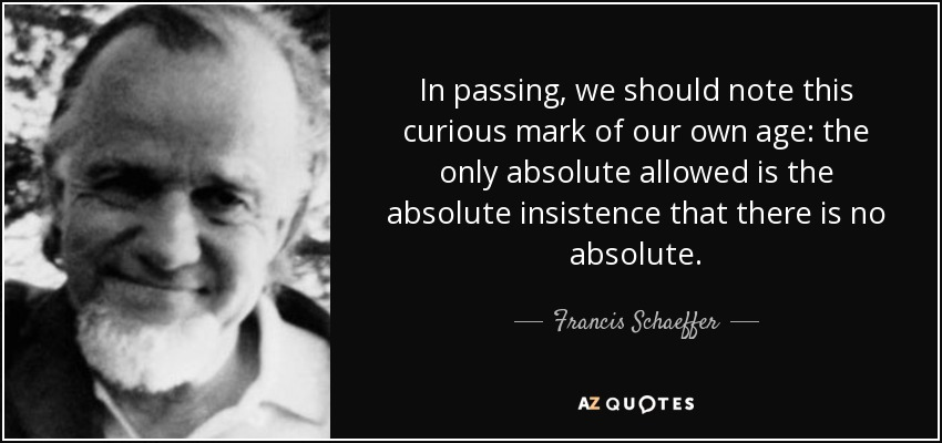 In passing, we should note this curious mark of our own age: the only absolute allowed is the absolute insistence that there is no absolute. - Francis Schaeffer