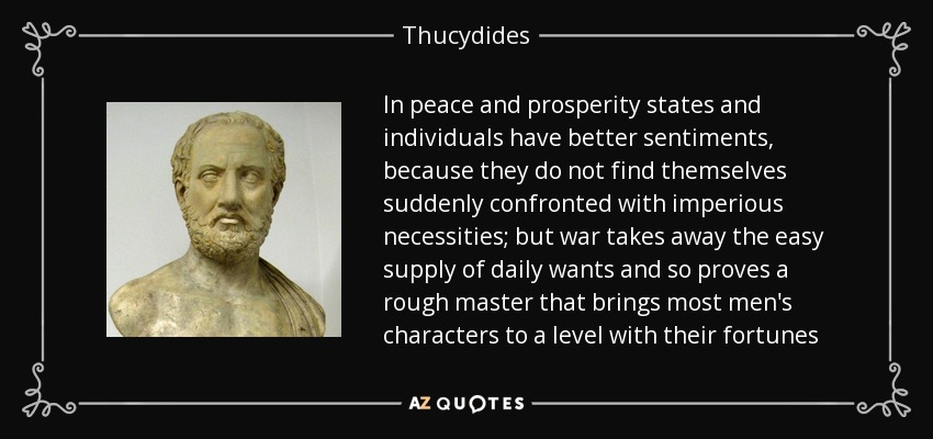 In peace and prosperity states and individuals have better sentiments, because they do not find themselves suddenly confronted with imperious necessities; but war takes away the easy supply of daily wants and so proves a rough master that brings most men's characters to a level with their fortunes - Thucydides