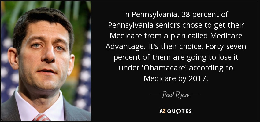 In Pennsylvania, 38 percent of Pennsylvania seniors chose to get their Medicare from a plan called Medicare Advantage. It's their choice. Forty-seven percent of them are going to lose it under 'Obamacare' according to Medicare by 2017. - Paul Ryan