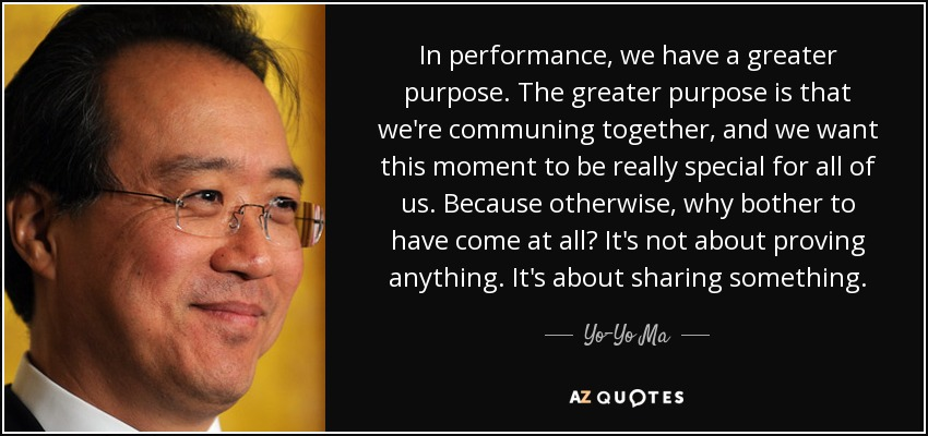 In performance, we have a greater purpose. The greater purpose is that we're communing together, and we want this moment to be really special for all of us. Because otherwise, why bother to have come at all? It's not about proving anything. It's about sharing something. - Yo-Yo Ma