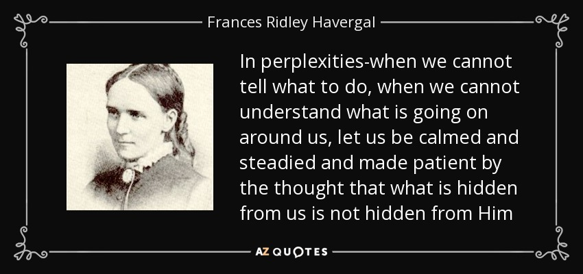 In perplexities-when we cannot tell what to do, when we cannot understand what is going on around us, let us be calmed and steadied and made patient by the thought that what is hidden from us is not hidden from Him - Frances Ridley Havergal