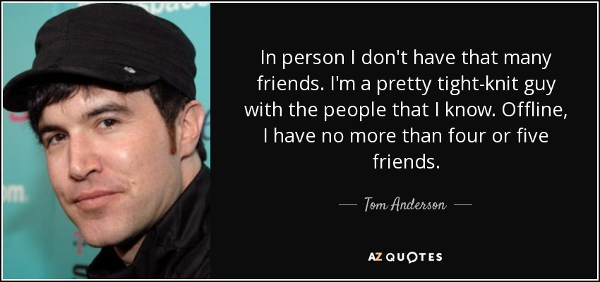 In person I don't have that many friends. I'm a pretty tight-knit guy with the people that I know. Offline, I have no more than four or five friends. - Tom Anderson