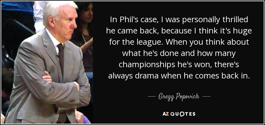 In Phil's case, I was personally thrilled he came back, because I think it's huge for the league. When you think about what he's done and how many championships he's won, there's always drama when he comes back in. - Gregg Popovich