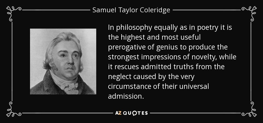 In philosophy equally as in poetry it is the highest and most useful prerogative of genius to produce the strongest impressions of novelty, while it rescues admitted truths from the neglect caused by the very circumstance of their universal admission. - Samuel Taylor Coleridge