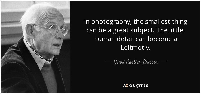 In photography, the smallest thing can be a great subject. The little, human detail can become a Leitmotiv. - Henri Cartier-Bresson