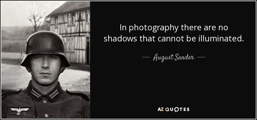 In photography there are no shadows that cannot be illuminated. - August Sander