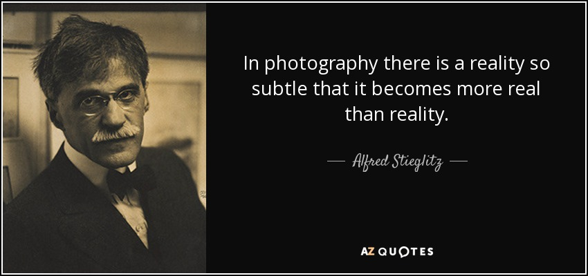 In photography there is a reality so subtle that it becomes more real than reality. - Alfred Stieglitz