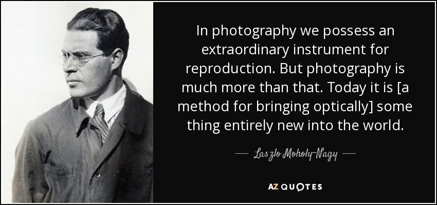 In photography we possess an extraordinary instrument for reproduction. But photography is much more than that. Today it is [a method for bringing optically] some thing entirely new into the world. - Laszlo Moholy-Nagy