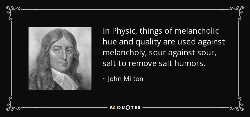 In Physic, things of melancholic hue and quality are used against melancholy, sour against sour, salt to remove salt humors. - John Milton