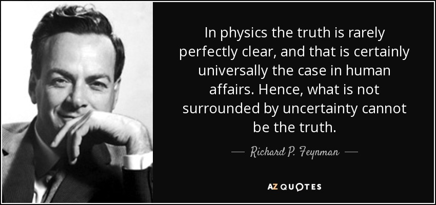 In physics the truth is rarely perfectly clear, and that is certainly universally the case in human affairs. Hence, what is not surrounded by uncertainty cannot be the truth. - Richard P. Feynman