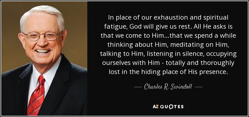 In place of our exhaustion and spiritual fatigue, God will give us rest. All He asks is that we come to Him...that we spend a while thinking about Him, meditating on Him, talking to Him, listening in silence, occupying ourselves with Him - totally and thoroughly lost in the hiding place of His presence. - Charles R. Swindoll