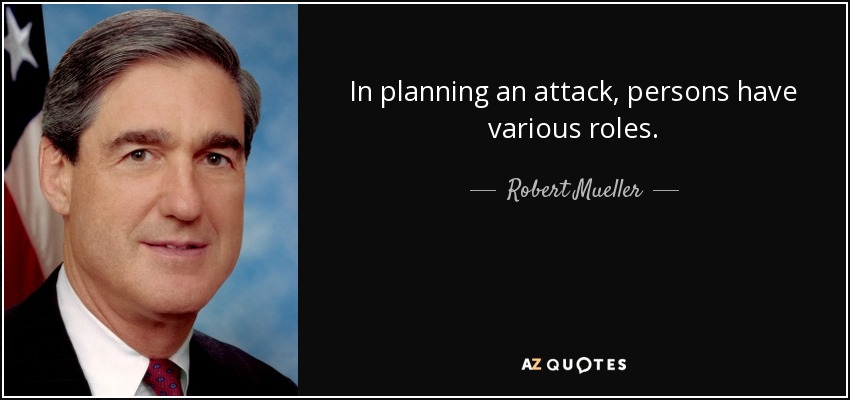 In planning an attack, persons have various roles. - Robert Mueller