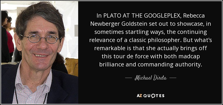 In PLATO AT THE GOOGLEPLEX, Rebecca Newberger Goldstein set out to showcase, in sometimes startling ways, the continuing relevance of a classic philosopher. But what's remarkable is that she actually brings off this tour de force with both madcap brilliance and commanding authority. - Michael Dirda