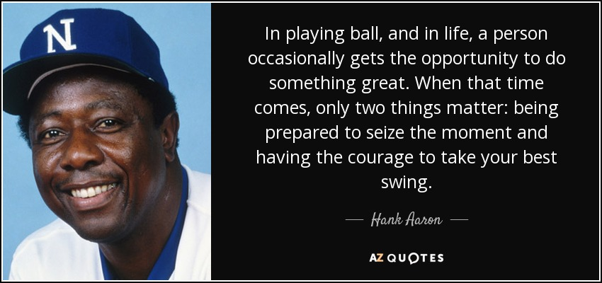 In playing ball, and in life, a person occasionally gets the opportunity to do something great. When that time comes, only two things matter: being prepared to seize the moment and having the courage to take your best swing. - Hank Aaron