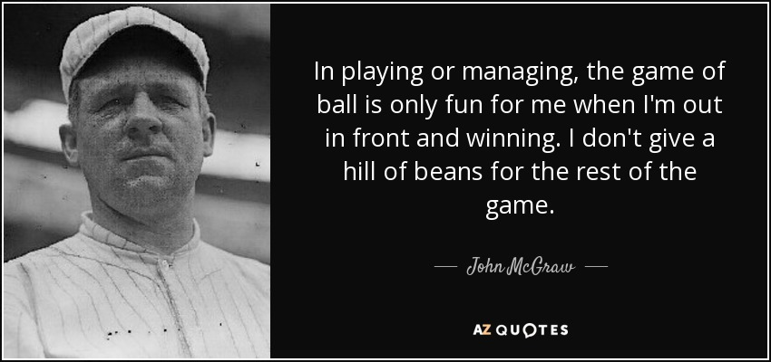 In playing or managing, the game of ball is only fun for me when I'm out in front and winning. I don't give a hill of beans for the rest of the game. - John McGraw