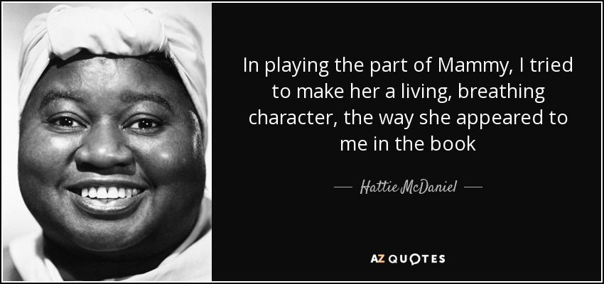 In playing the part of Mammy, I tried to make her a living, breathing character, the way she appeared to me in the book - Hattie McDaniel
