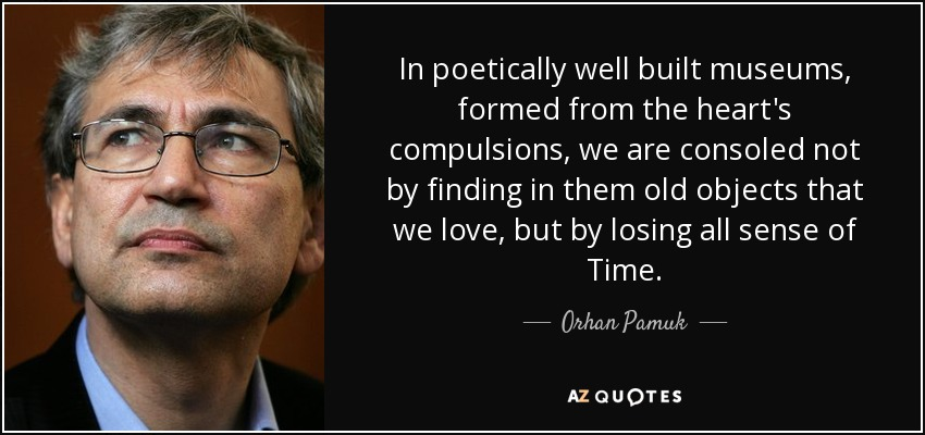 In poetically well built museums, formed from the heart's compulsions, we are consoled not by finding in them old objects that we love, but by losing all sense of Time. - Orhan Pamuk