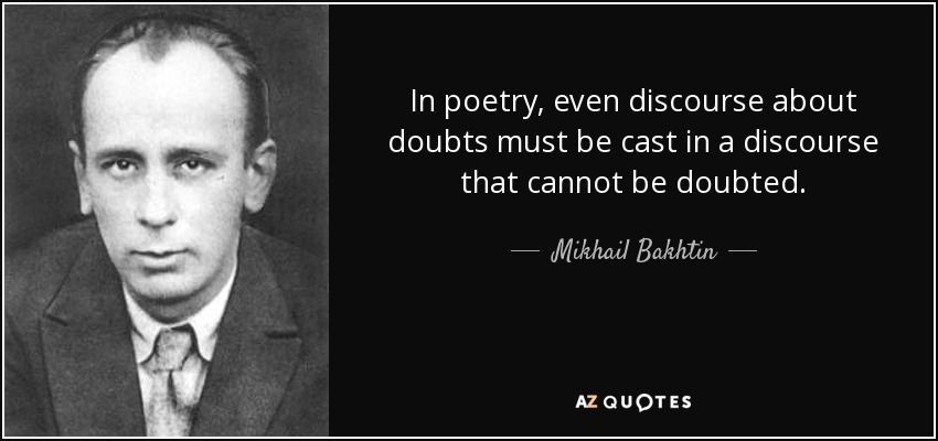 In poetry, even discourse about doubts must be cast in a discourse that cannot be doubted. - Mikhail Bakhtin