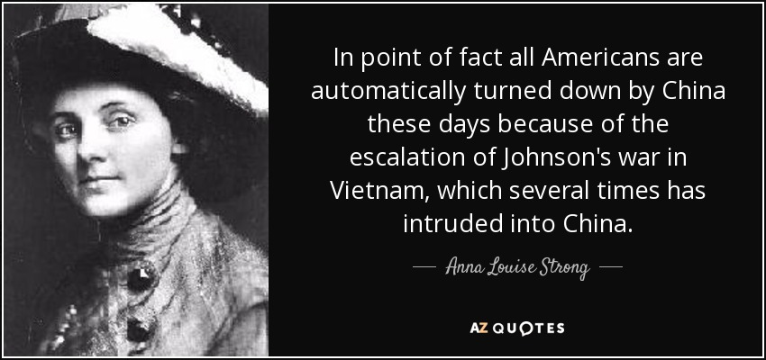 In point of fact all Americans are automatically turned down by China these days because of the escalation of Johnson's war in Vietnam, which several times has intruded into China. - Anna Louise Strong