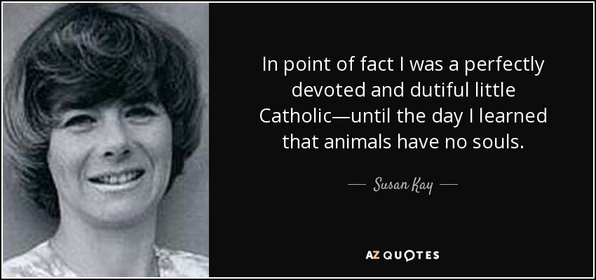 In point of fact I was a perfectly devoted and dutiful little Catholic—until the day I learned that animals have no souls. - Susan Kay
