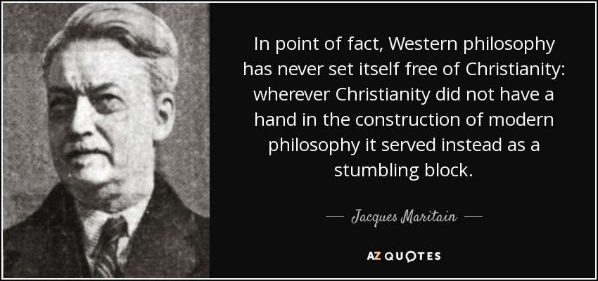 In point of fact, Western philosophy has never set itself free of Christianity: wherever Christianity did not have a hand in the construction of modern philosophy it served instead as a stumbling block. - Jacques Maritain