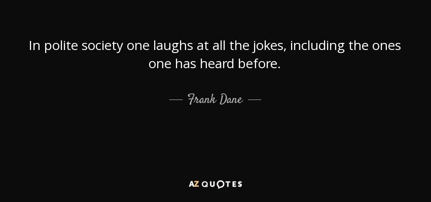 In polite society one laughs at all the jokes, including the ones one has heard before. - Frank Dane