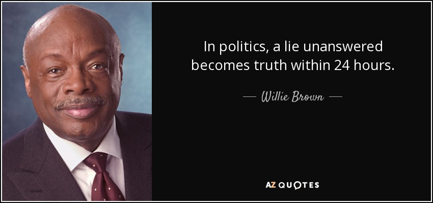 In politics, a lie unanswered becomes truth within 24 hours. - Willie Brown