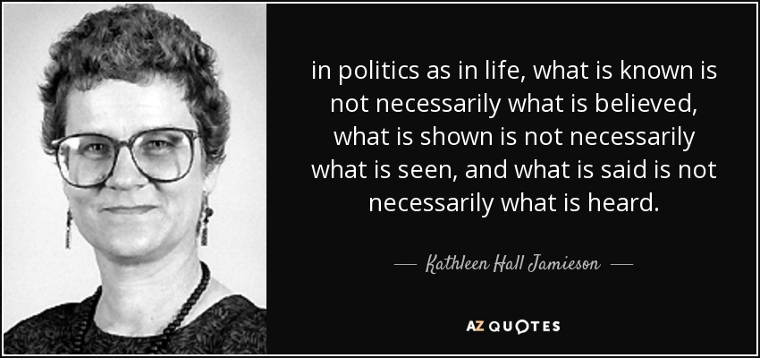 in politics as in life, what is known is not necessarily what is believed, what is shown is not necessarily what is seen, and what is said is not necessarily what is heard. - Kathleen Hall Jamieson