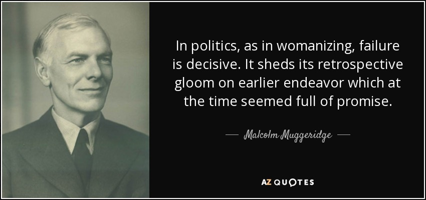 In politics, as in womanizing, failure is decisive. It sheds its retrospective gloom on earlier endeavor which at the time seemed full of promise. - Malcolm Muggeridge