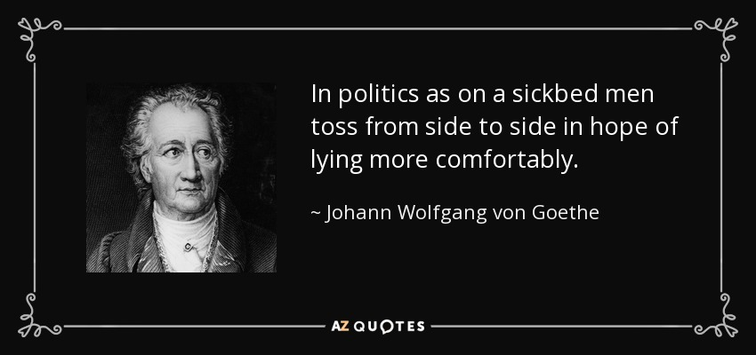In politics as on a sickbed men toss from side to side in hope of lying more comfortably. - Johann Wolfgang von Goethe