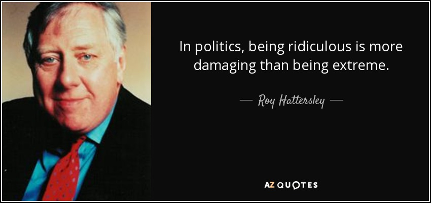 In politics, being ridiculous is more damaging than being extreme. - Roy Hattersley