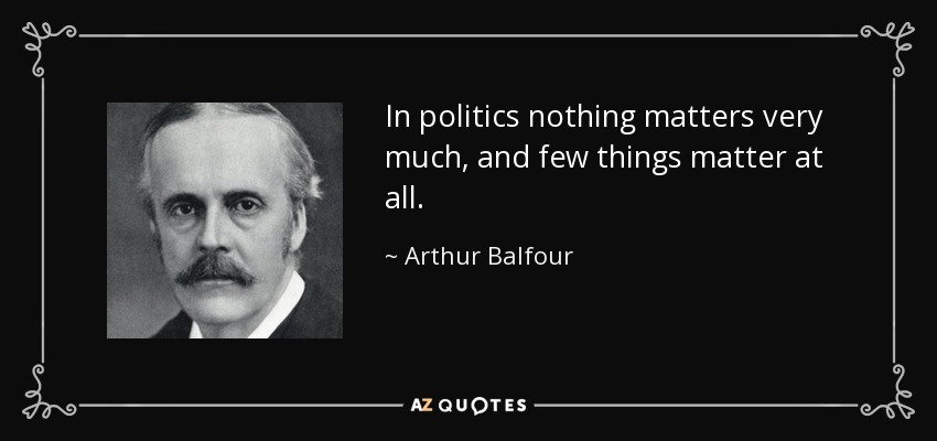 In politics nothing matters very much, and few things matter at all. - Arthur Balfour