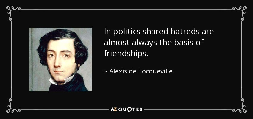 In politics shared hatreds are almost always the basis of friendships. - Alexis de Tocqueville