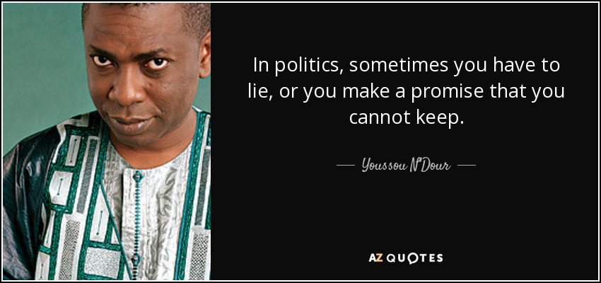 In politics, sometimes you have to lie, or you make a promise that you cannot keep. - Youssou N'Dour