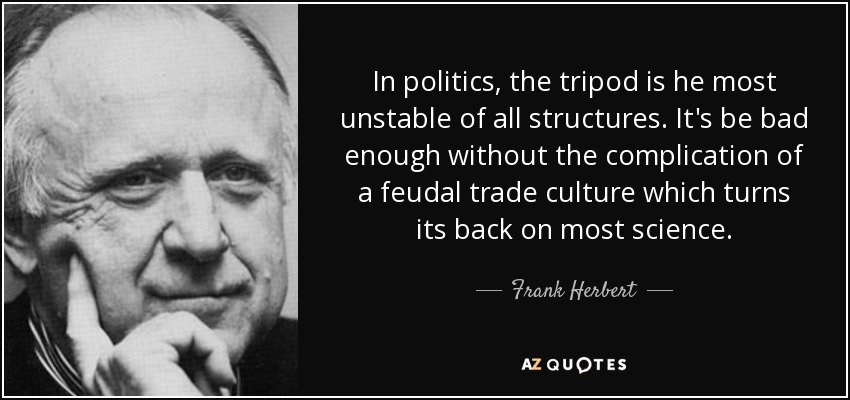In politics, the tripod is he most unstable of all structures. It's be bad enough without the complication of a feudal trade culture which turns its back on most science. - Frank Herbert