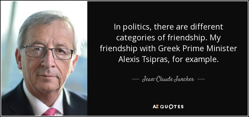 In politics, there are different categories of friendship. My friendship with Greek Prime Minister Alexis Tsipras, for example . - Jean-Claude Juncker