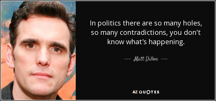 In politics there are so many holes, so many contradictions, you don't know what's happening. - Matt Dillon