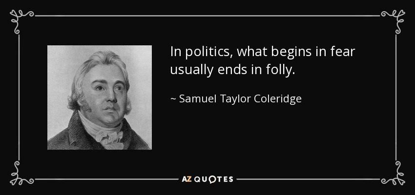 In politics, what begins in fear usually ends in folly. - Samuel Taylor Coleridge