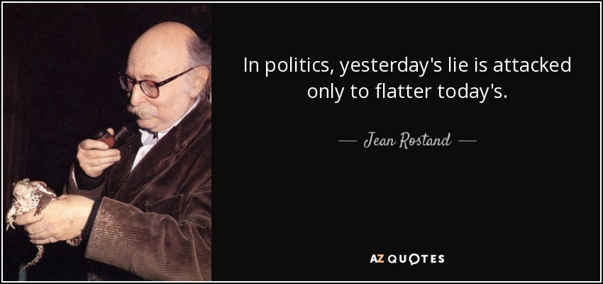 In politics, yesterday's lie is attacked only to flatter today's. - Jean Rostand