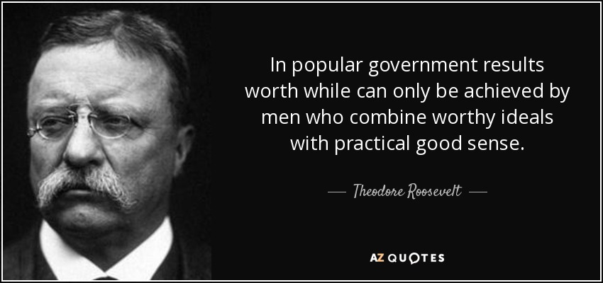 In popular government results worth while can only be achieved by men who combine worthy ideals with practical good sense. - Theodore Roosevelt