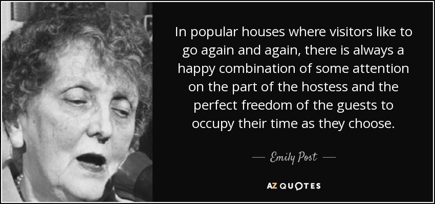 In popular houses where visitors like to go again and again, there is always a happy combination of some attention on the part of the hostess and the perfect freedom of the guests to occupy their time as they choose. - Emily Post
