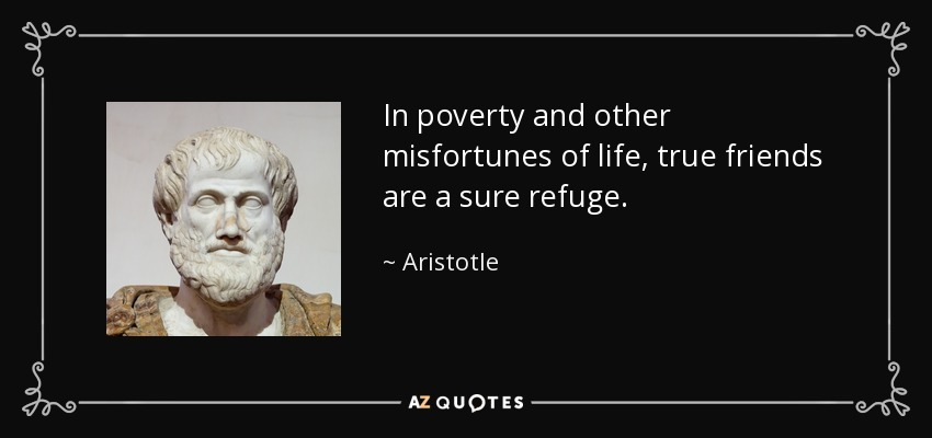In poverty and other misfortunes of life, true friends are a sure refuge. - Aristotle