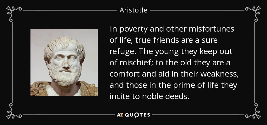 In poverty and other misfortunes of life, true friends are a sure refuge. The young they keep out of mischief; to the old they are a comfort and aid in their weakness, and those in the prime of life they incite to noble deeds. - Aristotle