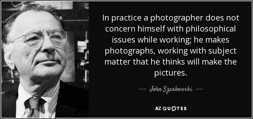 In practice a photographer does not concern himself with philosophical issues while working; he makes photographs, working with subject matter that he thinks will make the pictures. - John Szarkowski