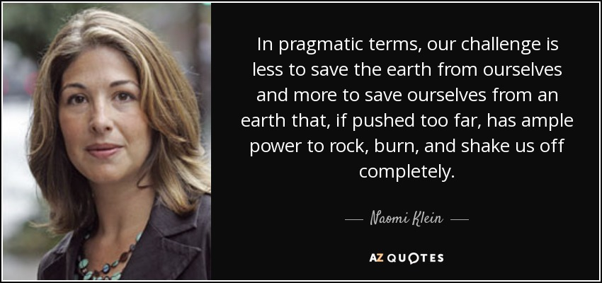 In pragmatic terms, our challenge is less to save the earth from ourselves and more to save ourselves from an earth that, if pushed too far, has ample power to rock, burn, and shake us off completely. - Naomi Klein
