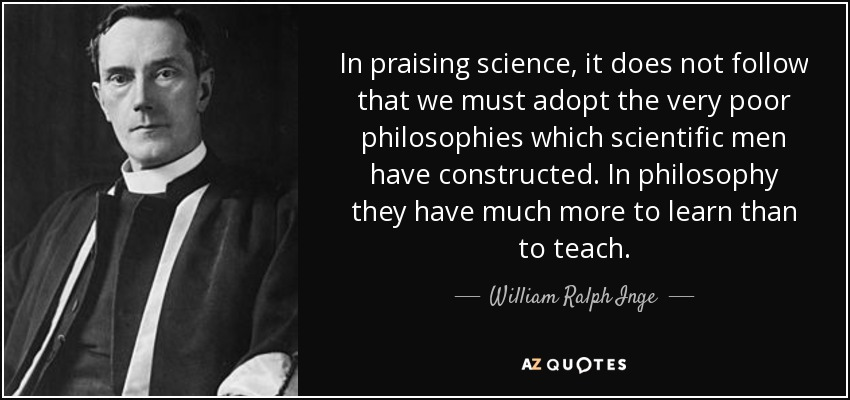 In praising science, it does not follow that we must adopt the very poor philosophies which scientific men have constructed. In philosophy they have much more to learn than to teach. - William Ralph Inge