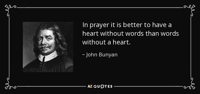 In prayer it is better to have a heart without words than words without a heart. - John Bunyan
