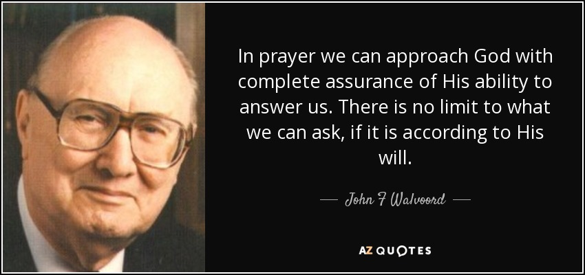 In prayer we can approach God with complete assurance of His ability to answer us. There is no limit to what we can ask, if it is according to His will. - John F Walvoord