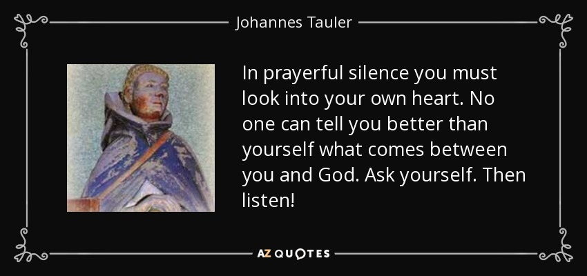 In prayerful silence you must look into your own heart. No one can tell you better than yourself what comes between you and God. Ask yourself. Then listen! - Johannes Tauler