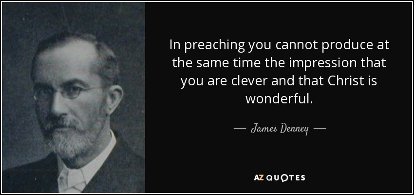 In preaching you cannot produce at the same time the impression that you are clever and that Christ is wonderful. - James Denney